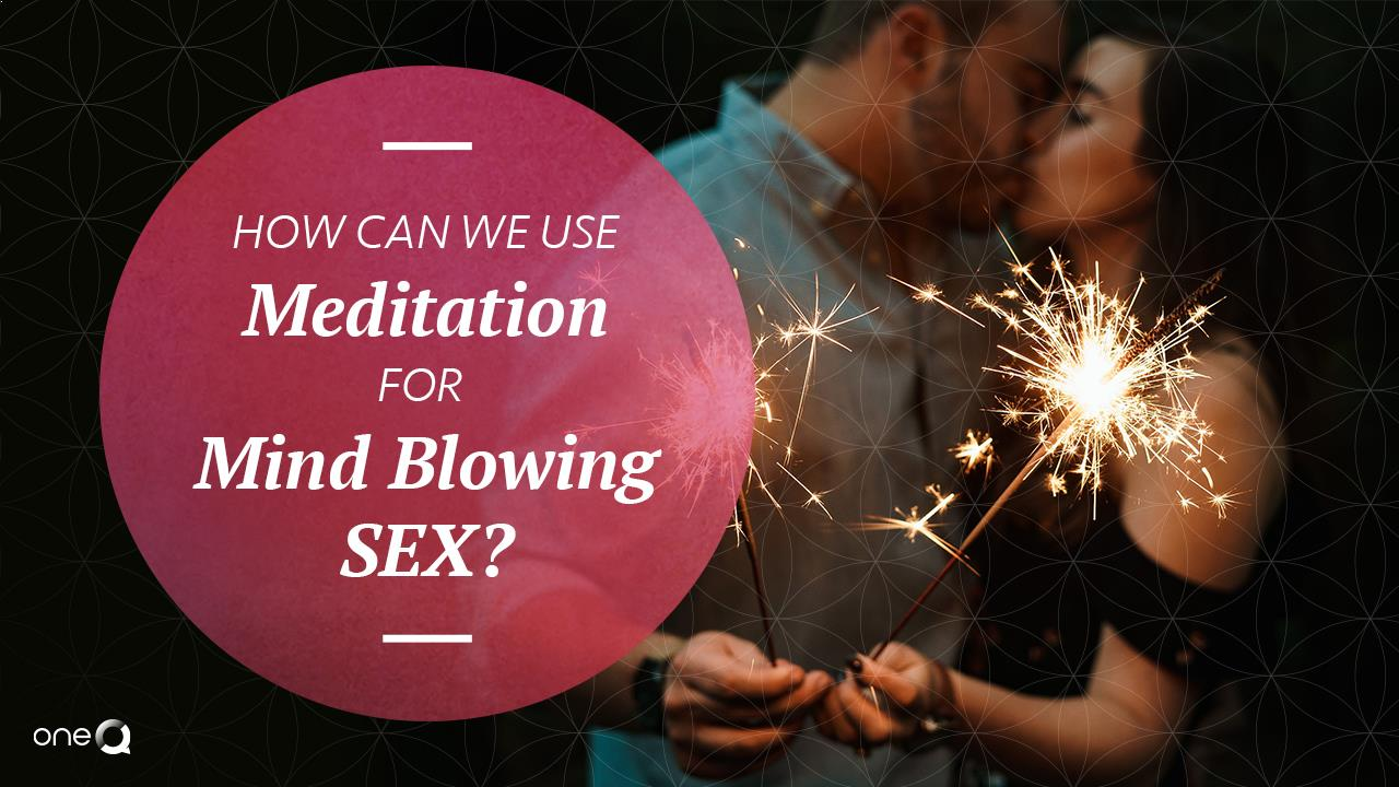 How Can We Use Meditation for Mind Blowing Sex? - Simply One Question - One Q