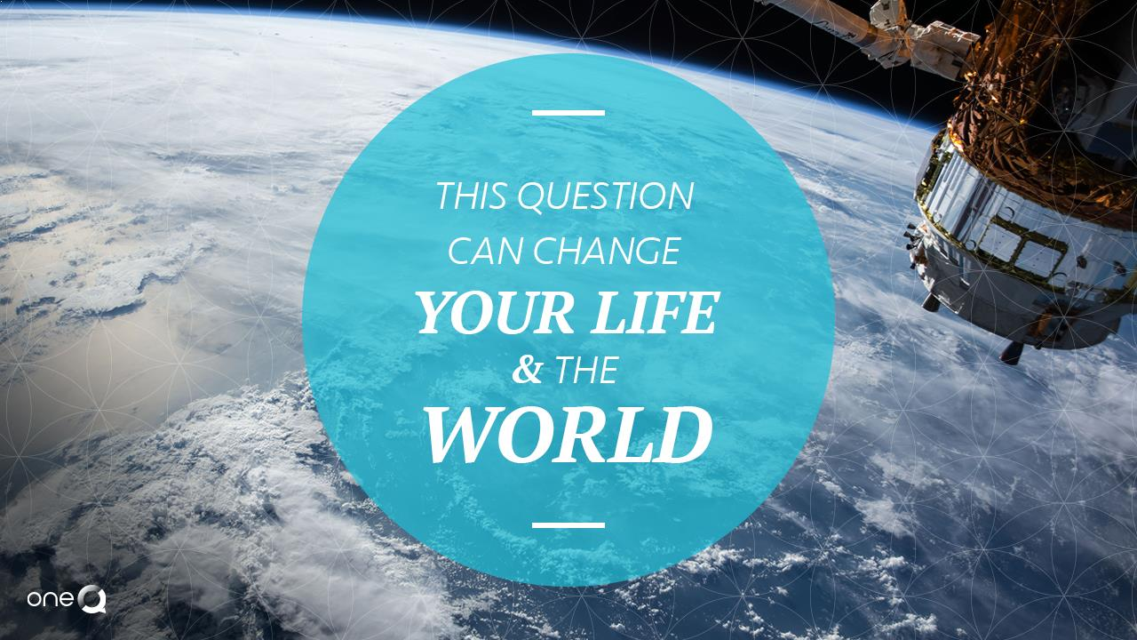 This Question Can Change Your Life And The World - Simply One Question - One Q